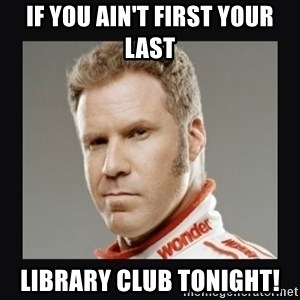 ricky bobby  - If you ain't first your last Library Club Tonight!