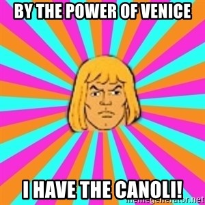 He-Man - BY THE POWER OF Venice I HAVE THE CANOLI!