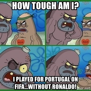 How tough are you - how tough am i? i played for portugal on fifa...without ronaldo!