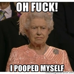 Unimpressed Queen - OH FUCK! I POOPED MYSELF