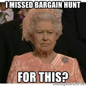 Unimpressed Queen - I missed Bargain Hunt For this?