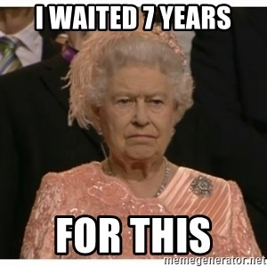 Unimpressed Queen - I waited 7 years For this