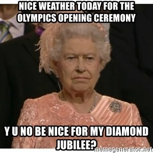 Unimpressed Queen - Nice weather today for the Olympics opening ceremony Y U NO BE NICE FOR MY DIAMOND JUBILEE?