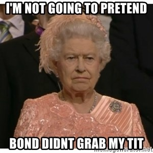 Unimpressed Queen - I'm not going to pretend bond didnt grab my tit