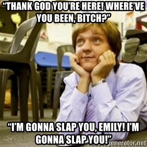 """Mr. G SummerHeightsHigh - """"Thank god you're here! Where've you been, bitch?""""  """"I'm gonna slap you, Emily! I'm gonna slap you!"""""""