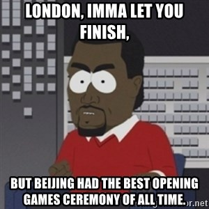 Imma let you finish - London, Imma let you finish, But Beijing had the best opening games ceremony of all time.
