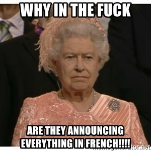 Unimpressed Queen - why in the fuck are they announcing everything in FRENCH!!!!