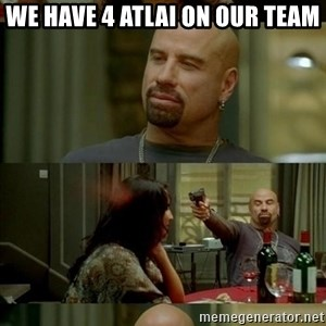 Skin Head John - we have 4 atlai on our team