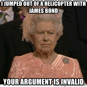 Unimpressed Queen - I Jumped out of a helicopter with james bond your argument is invalid
