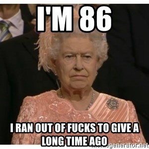 Unimpressed Queen - I'm 86 I ran out of fucks to give a long time ago
