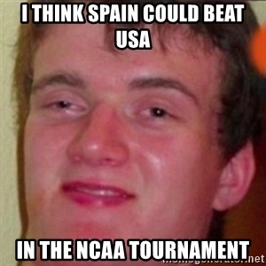 highguy - I think Spain could beat usa In the Ncaa tournament