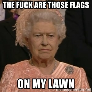 Unhappy Queen - The fuCk are those flags On my lawn