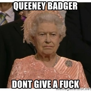 Unimpressed Queen - queeneY badger dont give a fuck