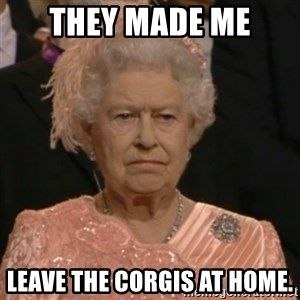Unhappy Queen - They made me Leave the corgis at Home.