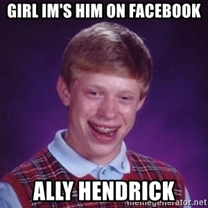 Bad Luck Brian - GIRL IM'S HIM ON FACEBOOK ALLY HENDRICK