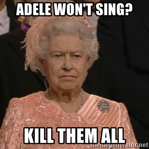 Angry Elizabeth Queen - aDELE WON'T SING? KILL THEM ALL