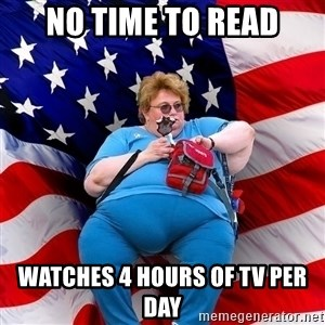 Obese American - NO TIME TO READ WATCHES 4 hours of TV per day