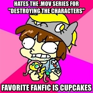 "rabid idiot brony - hates the .mov series for ""destroying the characters"" favorite fanfic is cupcakes"