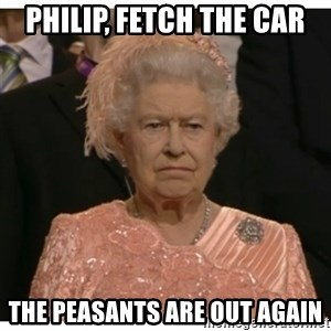 Unimpressed Queen - Philip, fetch the car the peasants are out again