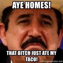 mexicanotriste - Aye homes! That bitch just ate my taco!