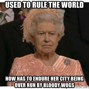 Unimpressed Queen - used to rule the world now has to endure her city being over run by bloody wogs