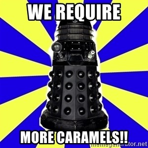Dalek - We require  More caramels!!