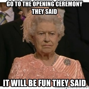 Unimpressed Queen - go to the opening ceremony they said it will be fun they said