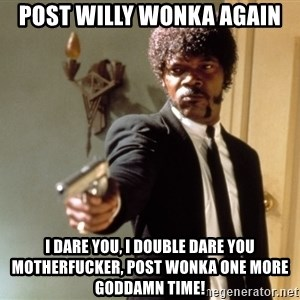 Samuel L Jackson - Post willy Wonka again I dare you, I double dare you motherfucker, Post wonka one more Goddamn time!