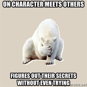 Bad RPer Polar Bear - on character meets others figures out their secrets without even trying