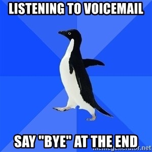 """Socially Awkward Penguin - Listening to voicemail say """"bye"""" at the end"""