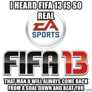 I heard fifa 13 is so real - I HEARD FIFA 13 IS SO REAL THAT MAN.U WILL ALWAYS COME BACK FROM A GOAL DOWN AND BEAT YOU