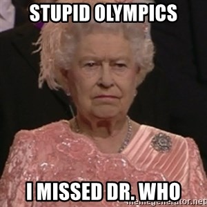 the queen olympics - Stupid Olympics I missed Dr. Who