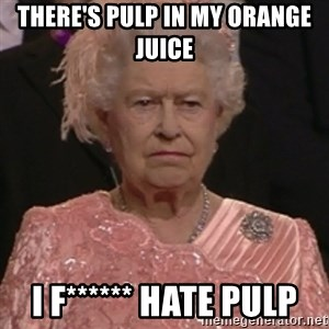 the queen olympics - There's pulp in my orange juice I f****** HATE PULP