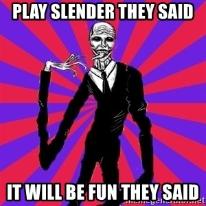 slender man - pLAY sLENDER THEY SAID iT WILL BE FUN THEY SAID