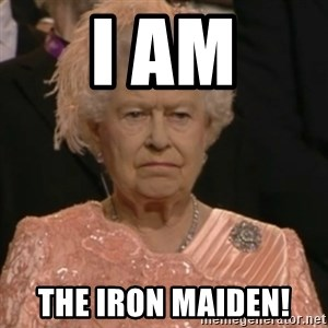 Queen Elizabeth Is Not Impressed  - I am The iron maiden!