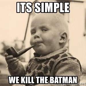 Serious Baby - Its simple We kill the Batman