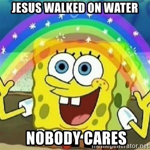 Spongebob - Nobody Cares! - JESUS WALKED ON WATER  NOBODY CARES
