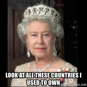 Queen of England - look at all these countries i used to own