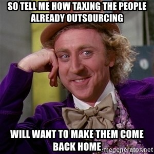 Willy Wonka - so tell me how taxing the people already outsourcing will want to make them come back home