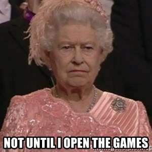 the queen olympics - Not until I open the games