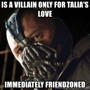 Sad Bane - is a villain only for talia's love immediately friendzoned