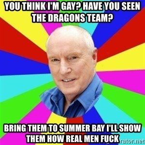 Alf Stewart - You think I'm gay? Have you seen the dragons team?  Bring them to summer bay I'll show them how real mEn fuck