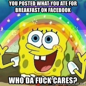 Spongebob - Nobody Cares! - You posted what you ate for breakfast on facebook WHO DA FUCK CARES?