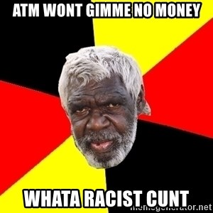 Aboriginal - atm wont gimme no money whata racist cunt
