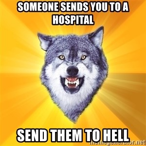 Courage Wolf - someone sends you to a hospital send them to hell