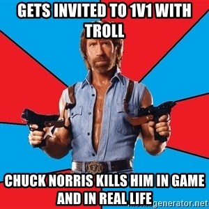 Chuck Norris  - gets invited to 1v1 with troll chuck norris kills him in game and in real life
