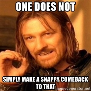 One Does Not Simply - one does not simply make a snappy comeback to that