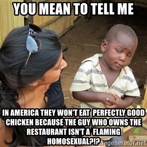 skeptical black kid - you mean to tell me in america they won't eat  perfectly good chicken because the guy who owns the restaurant isn't a  flaming homosexual?!?
