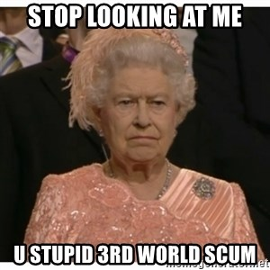 Unimpressed Queen - stop looking at me  u stupid 3rd world scum