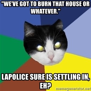 """Winnipeg Cat - """"we've got to burn that house or whatever."""" lapolice sure is settling in, eh?"""